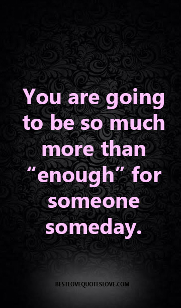 "You are going to be so much more than ""enough"" for someone someday."