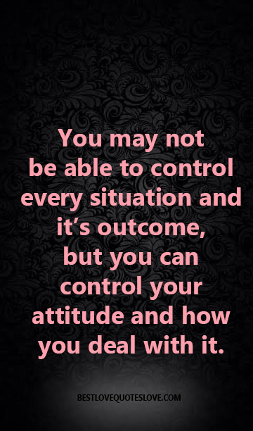 You may not be able to control every situation and it's outcome, but you can control your attitude and how you deal with it.