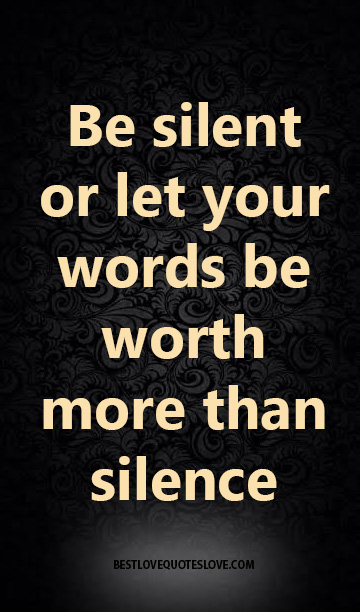 Be silent or let your words be worth more than silence