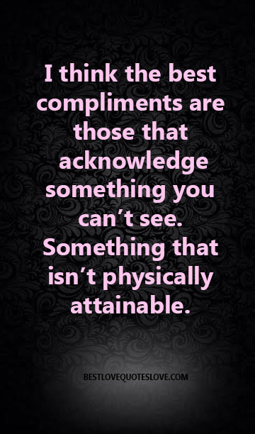 I think the best compliments are those that acknowledge something you can't see. Something that isn't physically attainable.