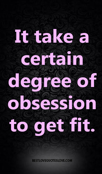 It take a certain degree of obsession to get fit.