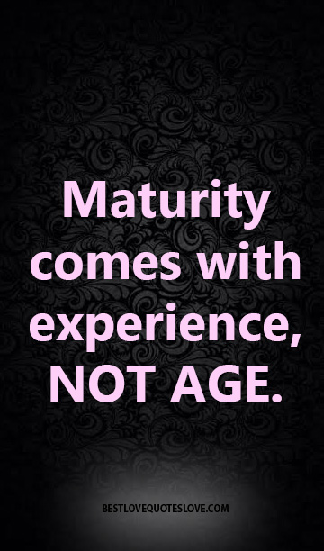 Maturity comes with experience, NOT AGE.