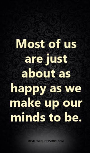 Most of us are just about as happy as we make up our minds to be.