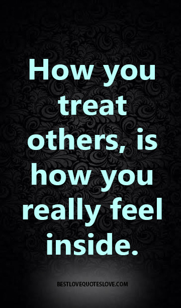 how you treat others, is how you really feel inside