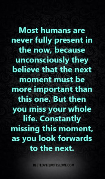 Most humans are never fully present in the now, because unconsciously they believe that the next moment must be more important than this one. But then you miss your whole life.
