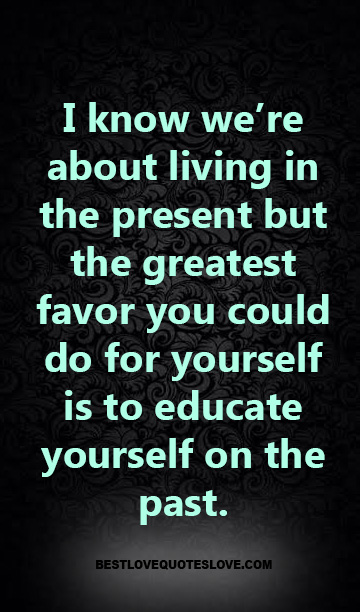 I know we're about living in the present but the greatest favor you could do for yourself is to educate yourself on the past.