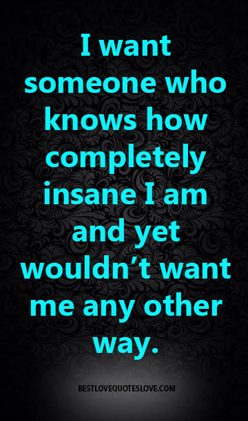 I want someone who knows how completely insane I am and yet wouldn't want me any other way.