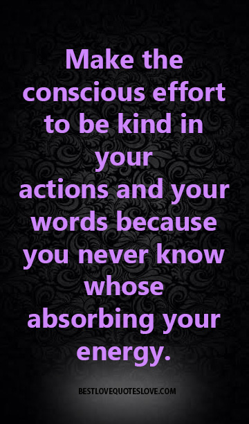 Make the conscious effort to be kind in your actions and your words because you never know whose absorbing your energy