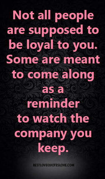 Not all people are supposed to be loyal to you. Some are meant to come along as a reminder to watch the company you keep.