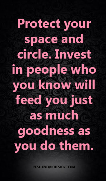Protect your space and circle. Invest in people who you know will feed you just as much goodness as you do them.