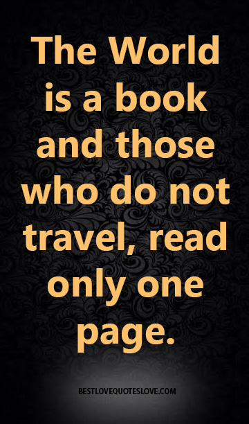 The World is a book and those who do not travel, read only one page.
