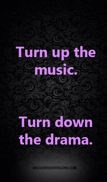 Turn up the music. Turn down the drama.