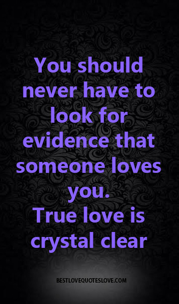 You should never have to look for evidence that someone loves you. True love is crystal clear