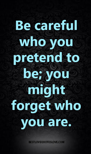Be careful who you pretend to be; you might forget who you are.