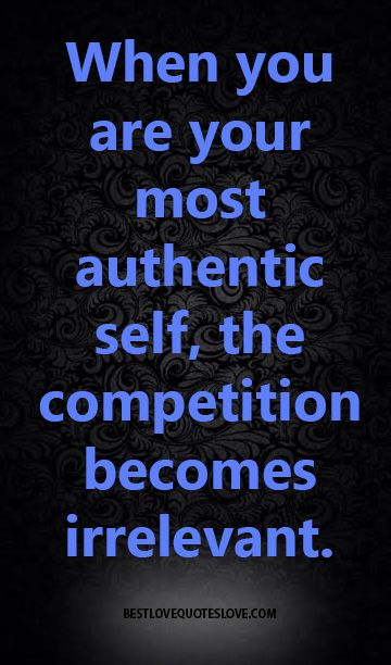 When you are your most authentic self, the competition becomes irrelevant.
