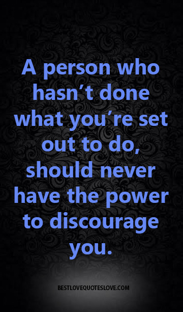A person who hasn't done what you're set out to do, should never have the power to discourage you.