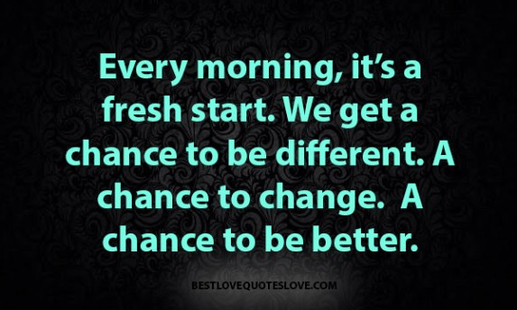 Every morning, it's a fresh start. We get a chance to be different. A chance to change. A chance to be better.
