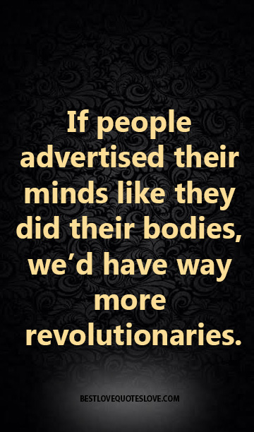 If people advertised their minds like they did their bodies, we'd have way more revolutionaries.