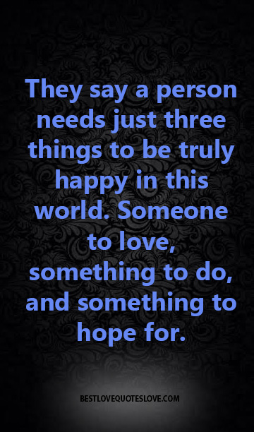 They say a person needs just three things to be truly happy in this world. Someone to love, something to do, and something to hope for.