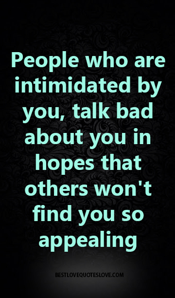 People who are intimidated by you, talk bad about you in hopes that others won't find you so appealing