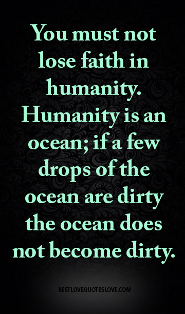 You must not lose faith in humanity. Humanity is an ocean; if a few drops of the ocean are dirty the ocean does not become dirty.