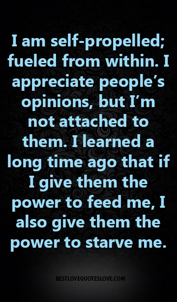 I am self-propelled; fueled from within. I appreciate people's opinions, but I'm not attached to them. I learned a long time ago that if I give them the power to feed me
