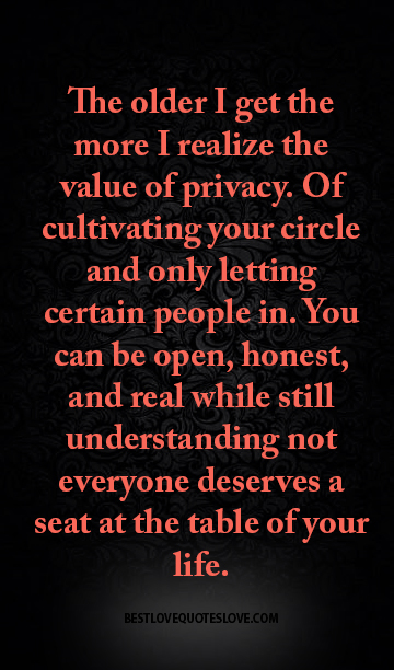 The older I get the more I realize the value of privacy. Of cultivating your circle and only letting certain people in. You can be open, honest, and real while still understanding