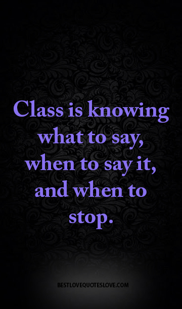 Class is knowing what to say, when to say it, and when to stop.