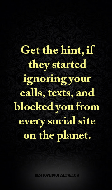 Get the hint, if they started ignoring your calls, texts, and blocked you from every social site on the planet.