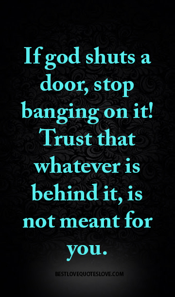 If god shuts a door, stop banging on it! Trust that whatever is behind it, is not meant for you.
