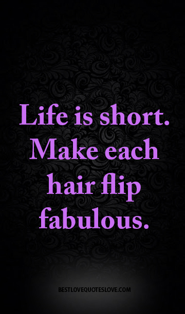 Life is short. Make each hair flip fabulous.