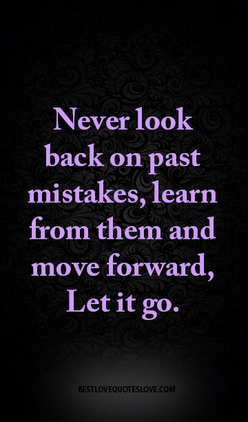 Never look back on past mistakes, learn from them and move forward, Let it go.