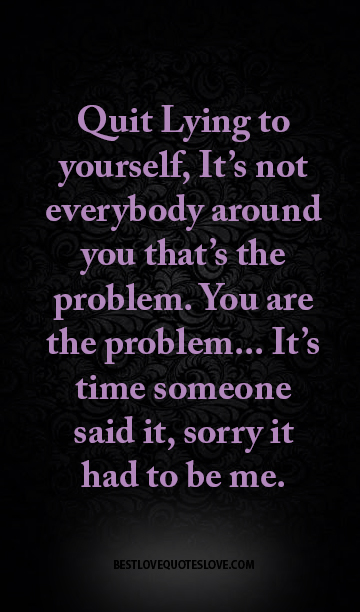 Quit Lying to yourself, It's not everybody around you that's the problem. You are the problem... It's time someone said it, sorry it had to be me.