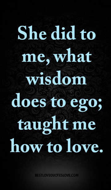 She did to me, what wisdom does to ego; taught me how to love.