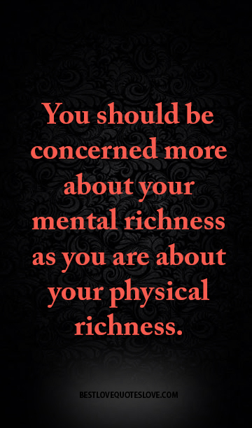You should be concerned more about your mental richness as you are about your physical richness.