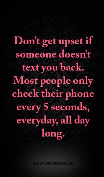 Don't get upset if someone doesn't text you back. Most people only check their phone every 5 seconds, everyday, all day long.