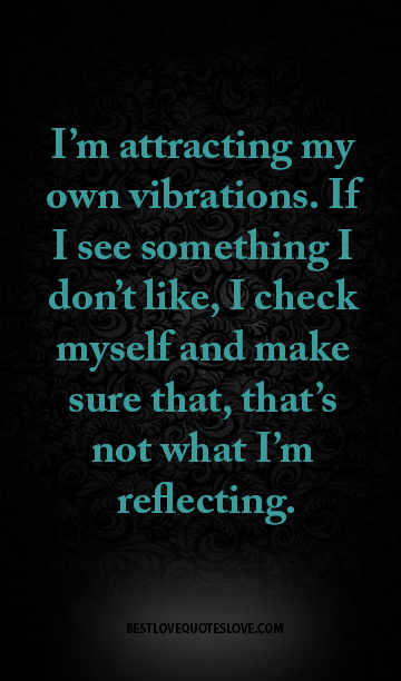 I'm attracting my own vibrations. If I see something I don't like, I check myself and make sure that, that's not what I'm reflecting.