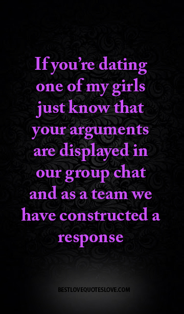 If you're dating one of my girls just know that your arguments are displayed in our group chat and as a team we have constructed a response
