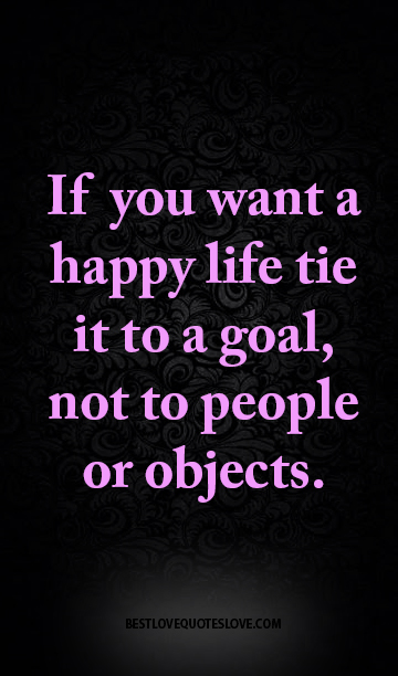 If you want a happy life tie it to a goal, not to people or objects.