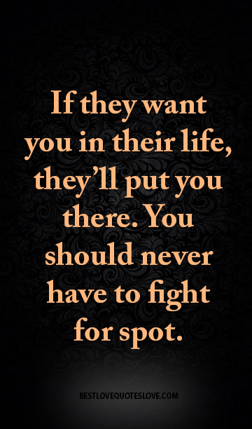 If they want you in their life, they'll put you there. You should never have to fight for spot.