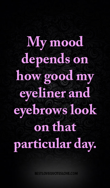 My mood depends on how good my eyeliner and eyebrows look on that particular day.