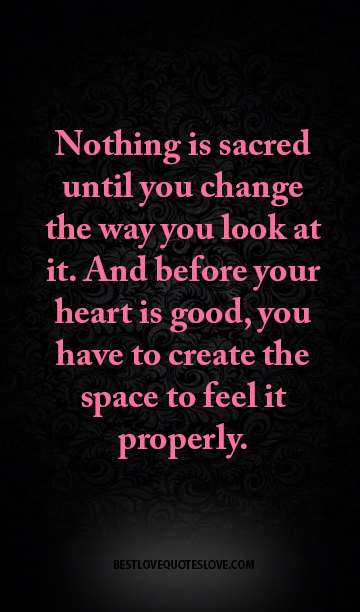 Nothing is sacred until you change the way you look at it. AND before your heart is good, you have to create the space to feel it properly.
