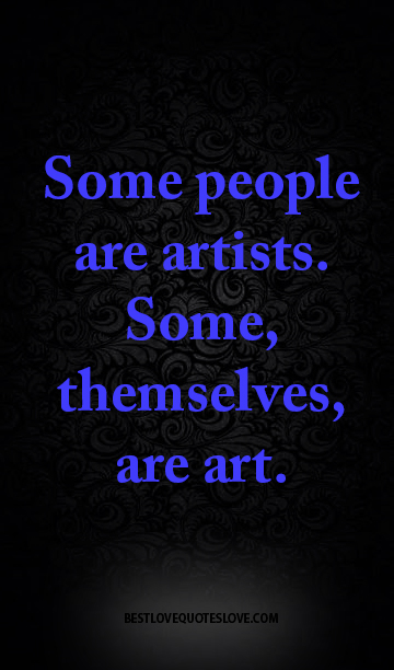 Some people are artists. Some, themselves, are art.