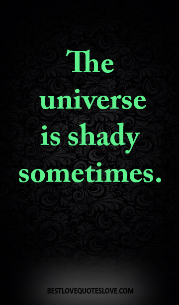 The universe is shady sometimes.