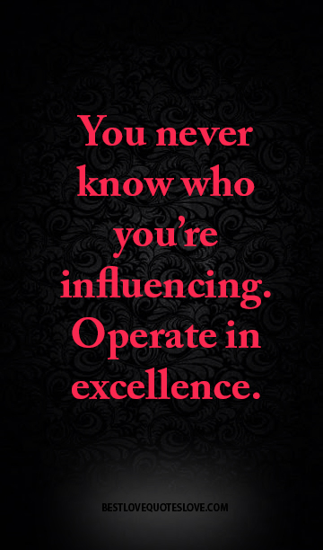 You never know who you're influencing. Operate in excellence.