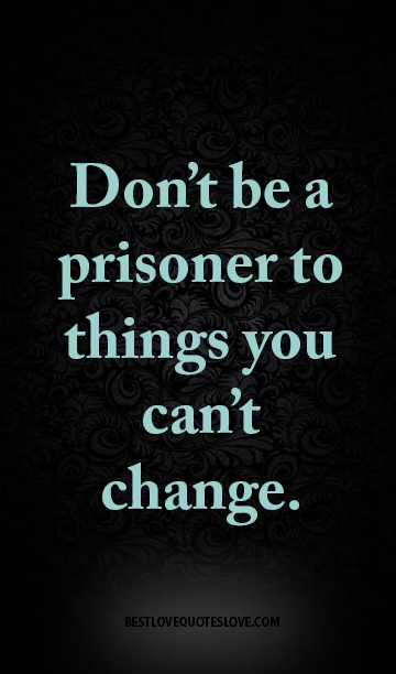 Don't be a prisoner to things you can't change.