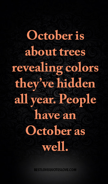 October is about trees revealing colors they've hidden all year. People have an October as well.