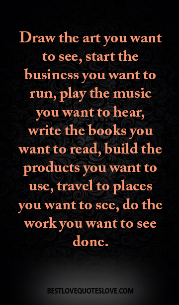 Draw the art you want to see, start the business you want to run, play the music you want to hear, write the books you want to read, build the products you want to use, travel to places you want to see
