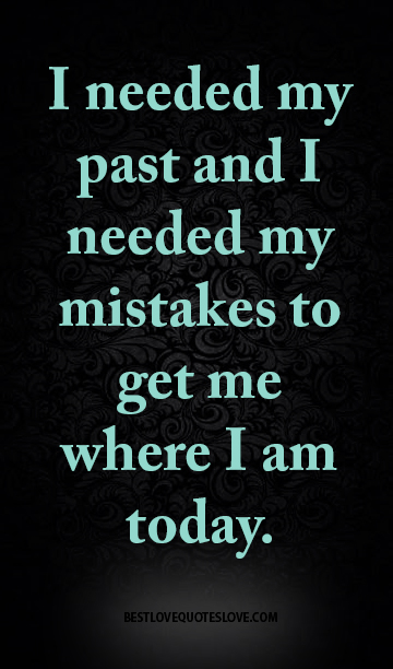 I needed my past and I needed my mistakes to get me where I am today.