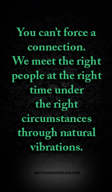 You can't force a connection. We meet the right people at the right time under the right circumstances through natural vibrations.
